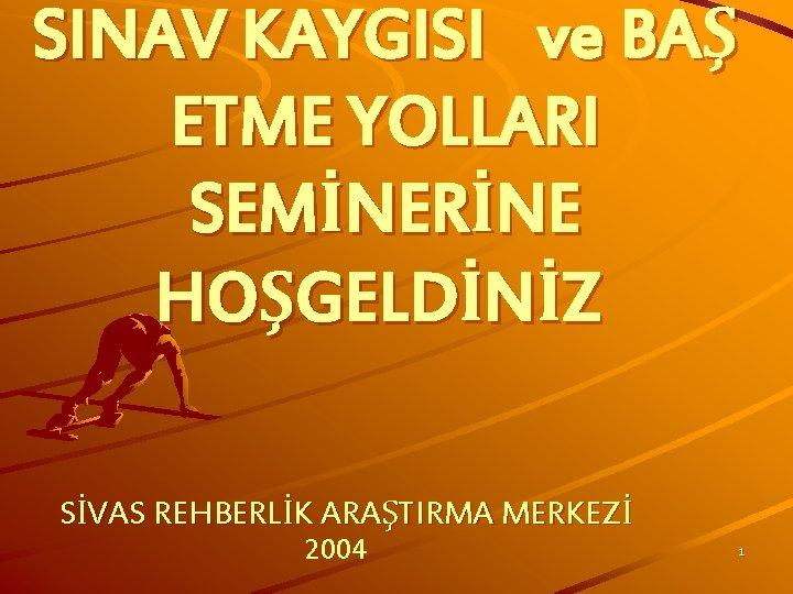 SINAV KAYGISI ve BAŞ ETME YOLLARI SEMİNERİNE HOŞGELDİNİZ SİVAS REHBERLİK ARAŞTIRMA MERKEZİ 2004 1