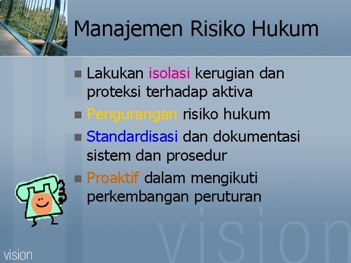 Manajemen Risiko Hukum Lakukan isolasi kerugian dan proteksi terhadap aktiva n Pengurangan risiko hukum