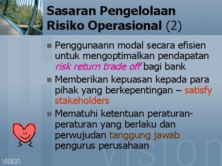 Sasaran Pengelolaan Risiko Operasional (2) Penggunaann modal secara efisien untuk mengoptimalkan pendapatan risk return