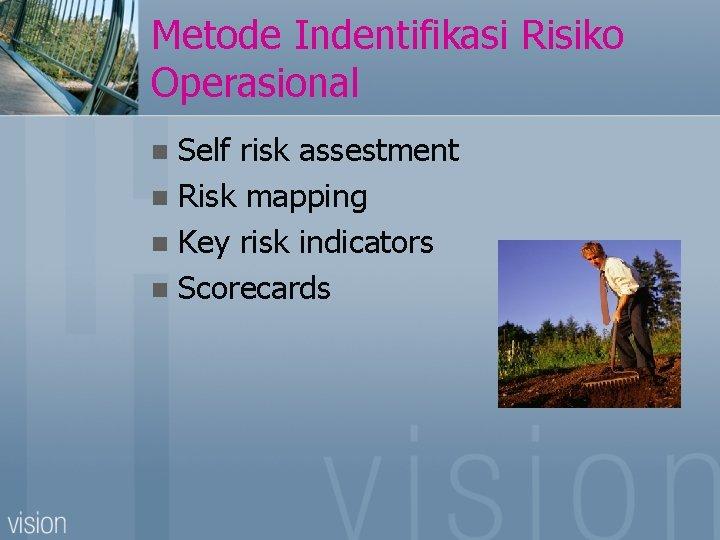Metode Indentifikasi Risiko Operasional Self risk assestment n Risk mapping n Key risk indicators