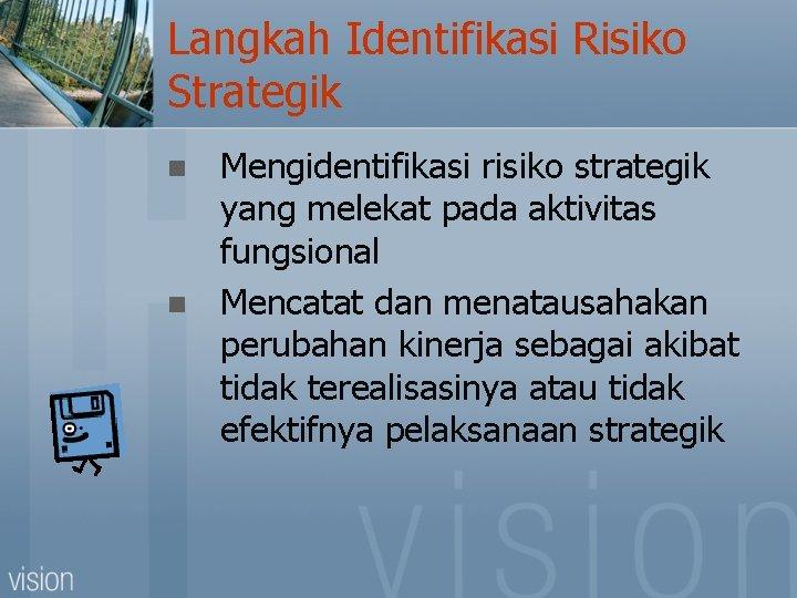 Langkah Identifikasi Risiko Strategik n n Mengidentifikasi risiko strategik yang melekat pada aktivitas fungsional