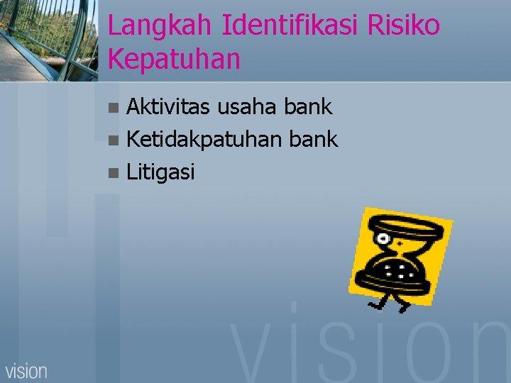 Langkah Identifikasi Risiko Kepatuhan Aktivitas usaha bank n Ketidakpatuhan bank n Litigasi n