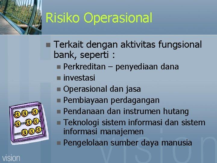 Risiko Operasional n Terkait dengan aktivitas fungsional bank, seperti : Perkreditan – penyediaan dana