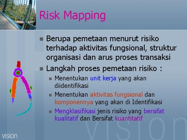 Risk Mapping n n Berupa pemetaan menurut risiko terhadap aktivitas fungsional, struktur organisasi dan
