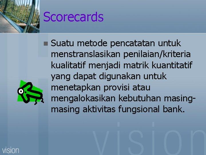Scorecards n Suatu metode pencatatan untuk menstranslasikan penilaian/kriteria kualitatif menjadi matrik kuantitatif yang dapat