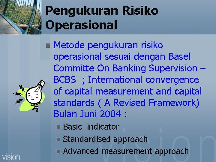 Pengukuran Risiko Operasional n Metode pengukuran risiko operasional sesuai dengan Basel Committe On Banking