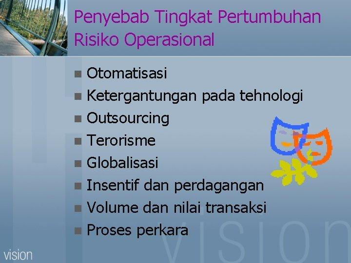 Penyebab Tingkat Pertumbuhan Risiko Operasional Otomatisasi n Ketergantungan pada tehnologi n Outsourcing n Terorisme