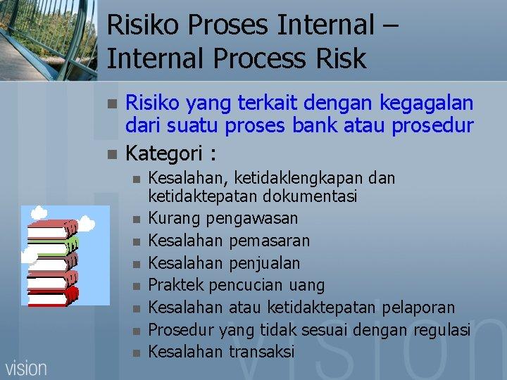 Risiko Proses Internal – Internal Process Risk n n Risiko yang terkait dengan kegagalan
