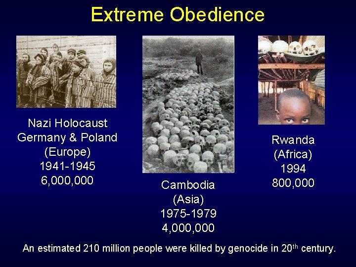 Extreme Obedience Nazi Holocaust Germany & Poland (Europe) 1941 -1945 6, 000 Cambodia (Asia)