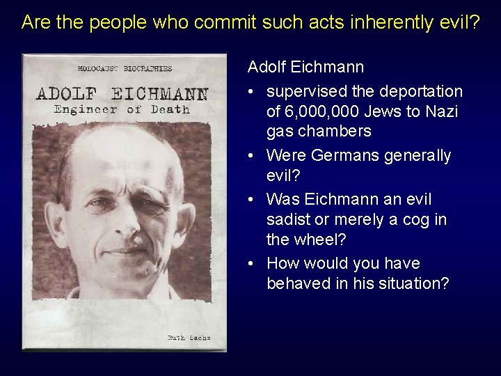 Are the people who commit such acts inherently evil? Adolf Eichmann • supervised the