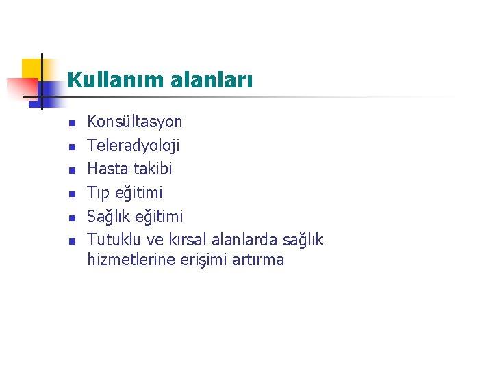 Kullanım alanları n n n Konsültasyon Teleradyoloji Hasta takibi Tıp eğitimi Sağlık eğitimi Tutuklu