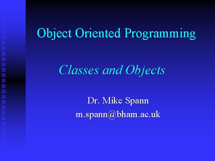 Object Oriented Programming Classes and Objects Dr. Mike Spann m. spann@bham. ac. uk