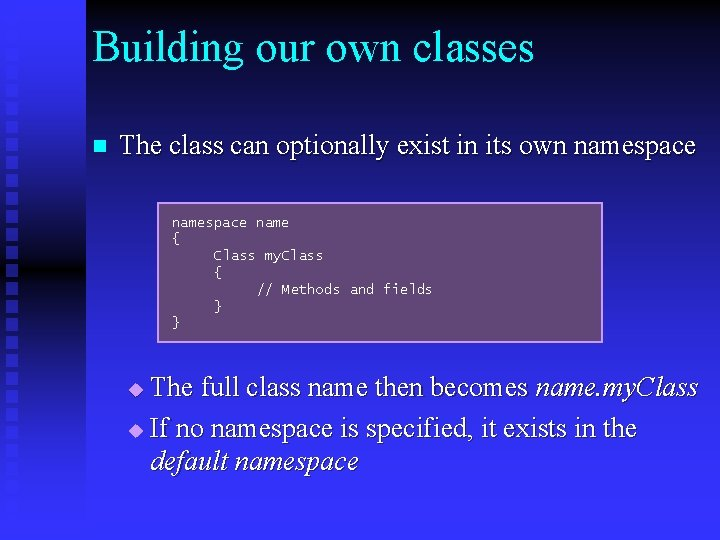 Building our own classes n The class can optionally exist in its own namespace