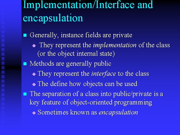 Implementation/Interface and encapsulation n Generally, instance fields are private u They represent the implementation