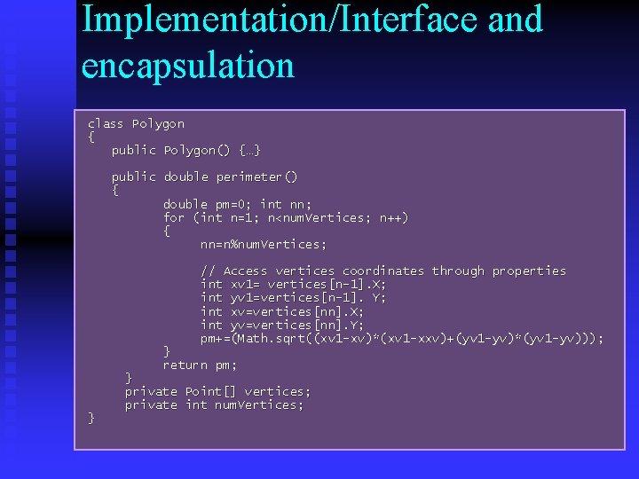 Implementation/Interface and encapsulation class Polygon { public Polygon() {…} public double perimeter() { double