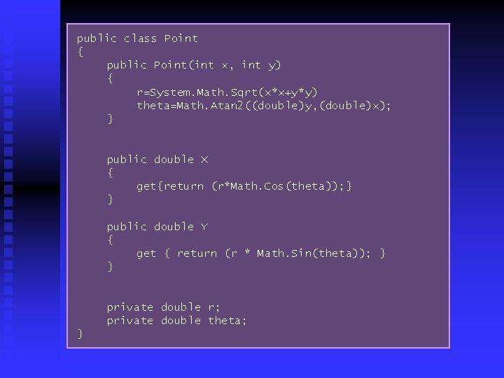 public class Point { public Point(int x, int y) { r=System. Math. Sqrt(x*x+y*y) theta=Math.