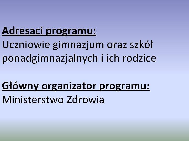 Adresaci programu: Uczniowie gimnazjum oraz szkół ponadgimnazjalnych i ich rodzice Główny organizator programu: Ministerstwo