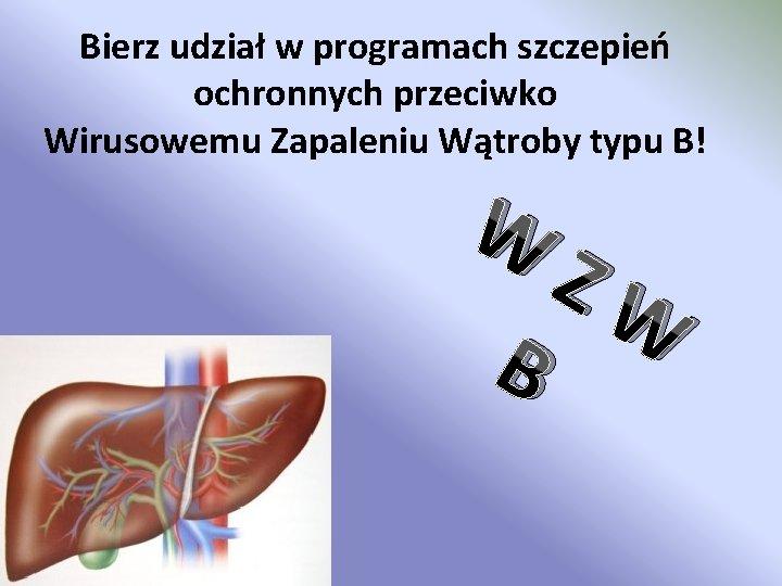 Bierz udział w programach szczepień ochronnych przeciwko Wirusowemu Zapaleniu Wątroby typu B! W B