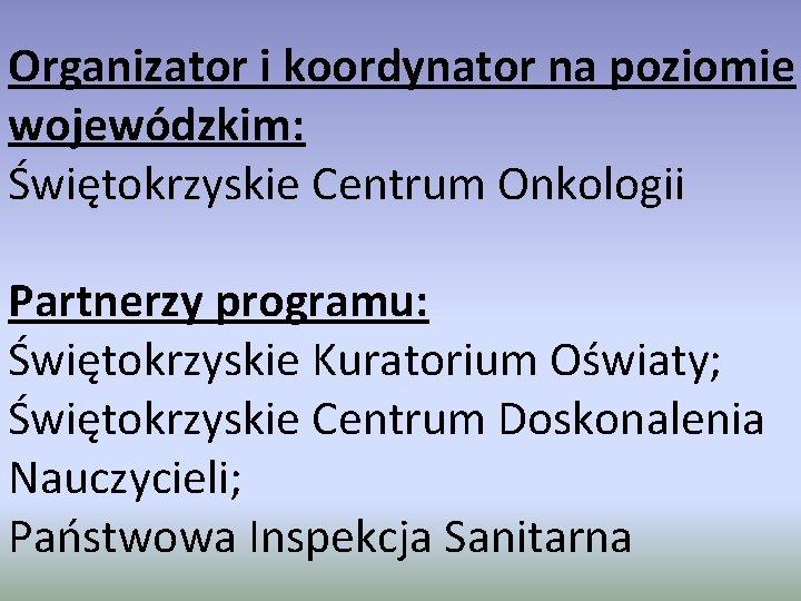 Organizator i koordynator na poziomie wojewódzkim: Świętokrzyskie Centrum Onkologii Partnerzy programu: Świętokrzyskie Kuratorium Oświaty;