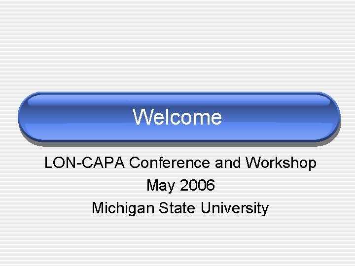 Welcome LON-CAPA Conference and Workshop May 2006 Michigan State University