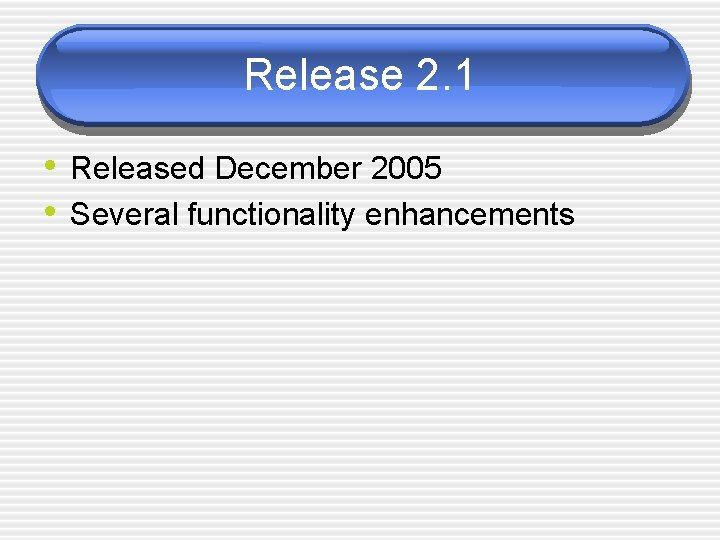Release 2. 1 • Released December 2005 • Several functionality enhancements