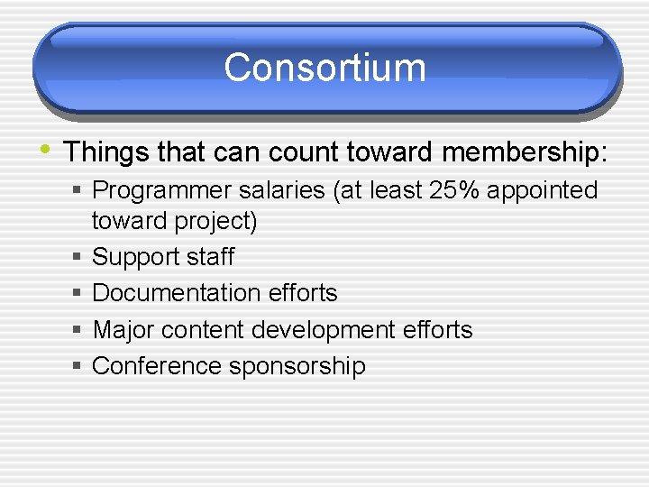 Consortium • Things that can count toward membership: § Programmer salaries (at least 25%