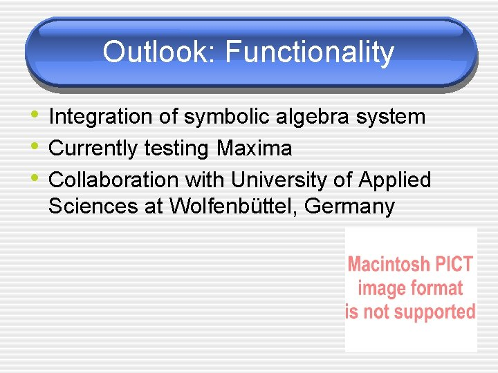 Outlook: Functionality • Integration of symbolic algebra system • Currently testing Maxima • Collaboration
