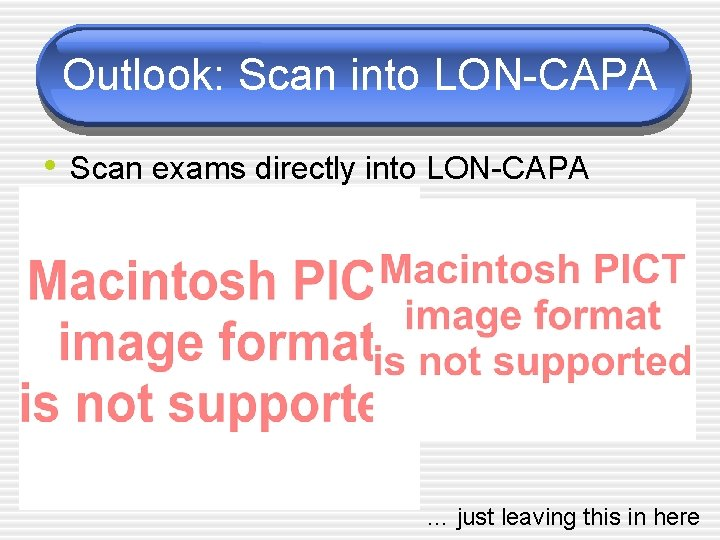 Outlook: Scan into LON-CAPA • Scan exams directly into LON-CAPA … just leaving this
