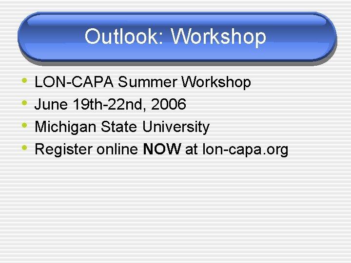 Outlook: Workshop • • LON-CAPA Summer Workshop June 19 th-22 nd, 2006 Michigan State