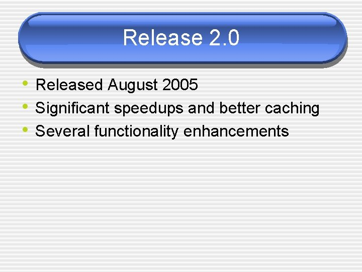 Release 2. 0 • Released August 2005 • Significant speedups and better caching •