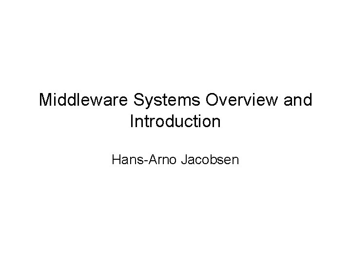 Middleware Systems Overview and Introduction Hans-Arno Jacobsen