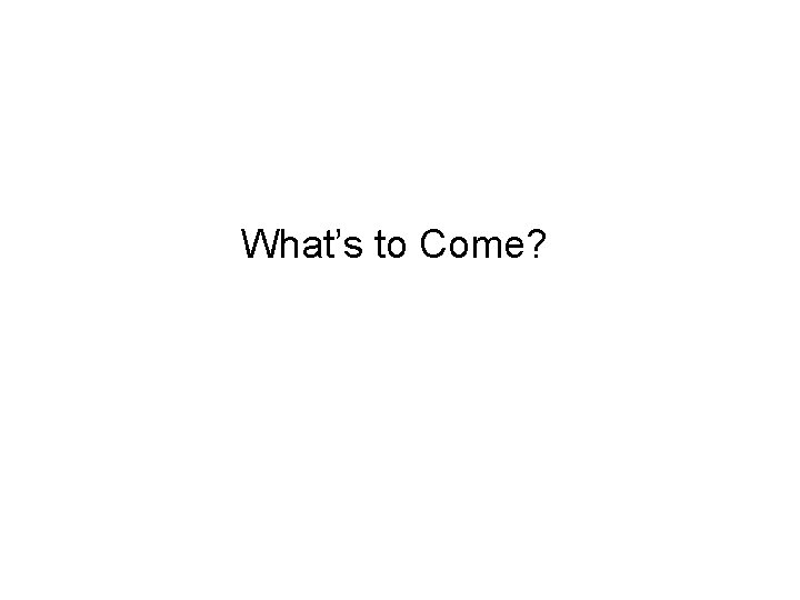 What's to Come?