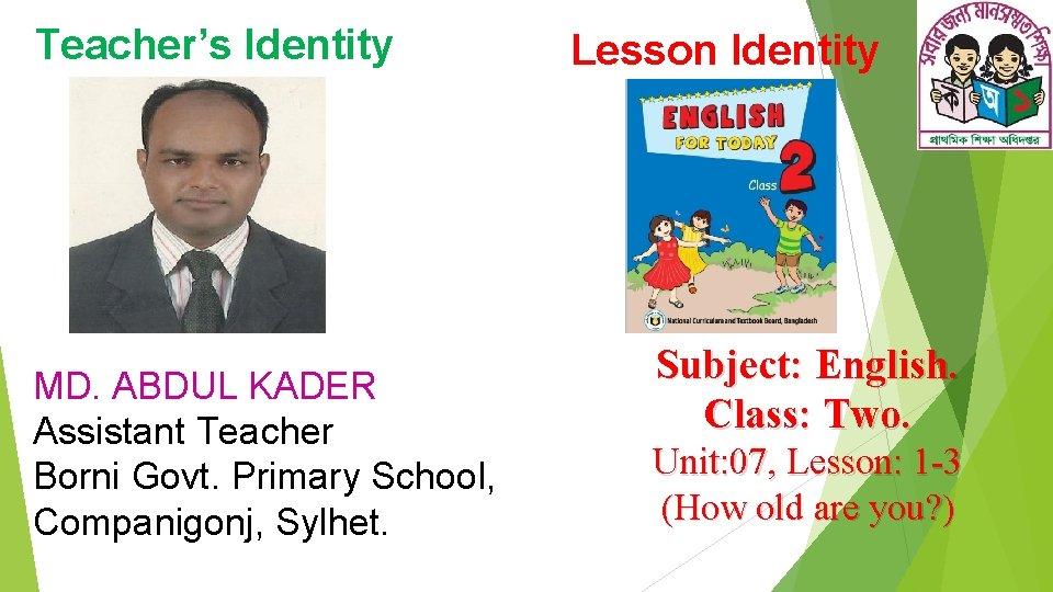 Teacher's Identity MD. ABDUL KADER Assistant Teacher Borni Govt. Primary School, Companigonj, Sylhet. Lesson