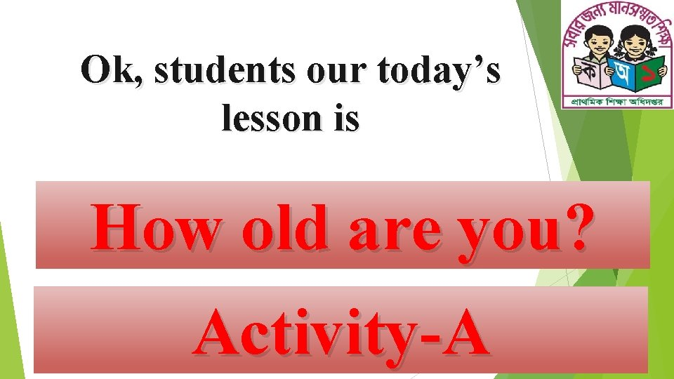 Ok, students our today's lesson is How old are you? Activity-A