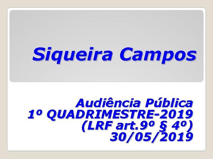 Siqueira Campos Audiência Pública 1º QUADRIMESTRE-2019 (LRF art. 9º § 4º) 30/05/2019