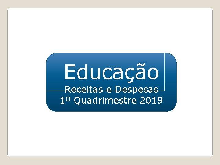 Educação Receitas e Despesas 1º Quadrimestre 2019