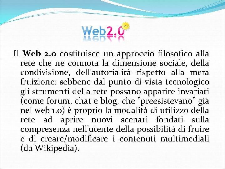 Il Web 2. 0 costituisce un approccio filosofico alla rete che ne connota la