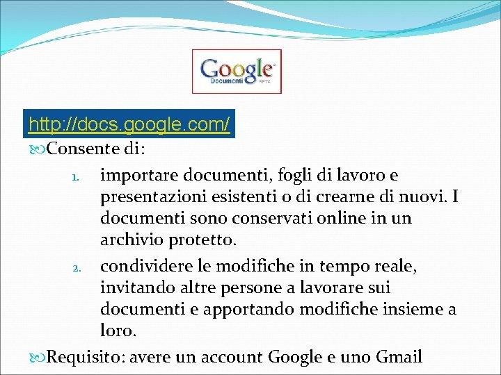 http: //docs. google. com/ Consente di: 1. importare documenti, fogli di lavoro e presentazioni