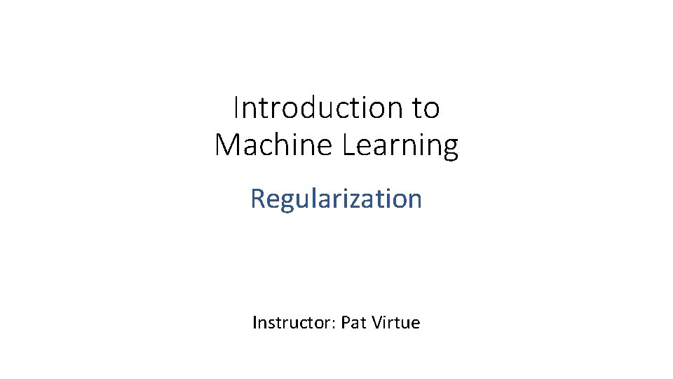 Introduction to Machine Learning Regularization Instructor: Pat Virtue