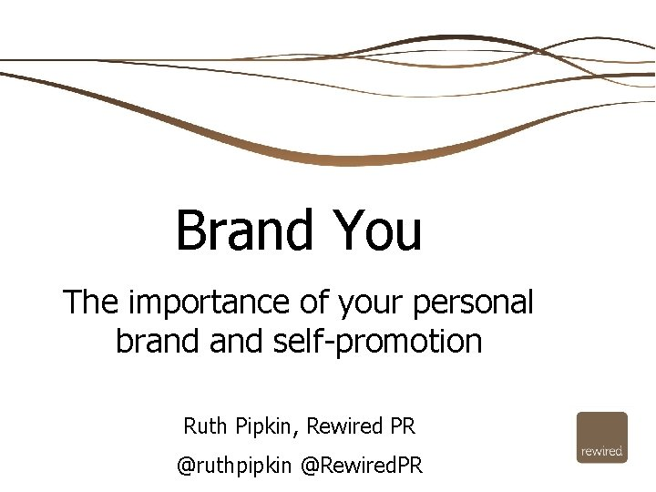 Brand You The importance of your personal brand self-promotion Ruth Pipkin, Rewired PR @ruthpipkin