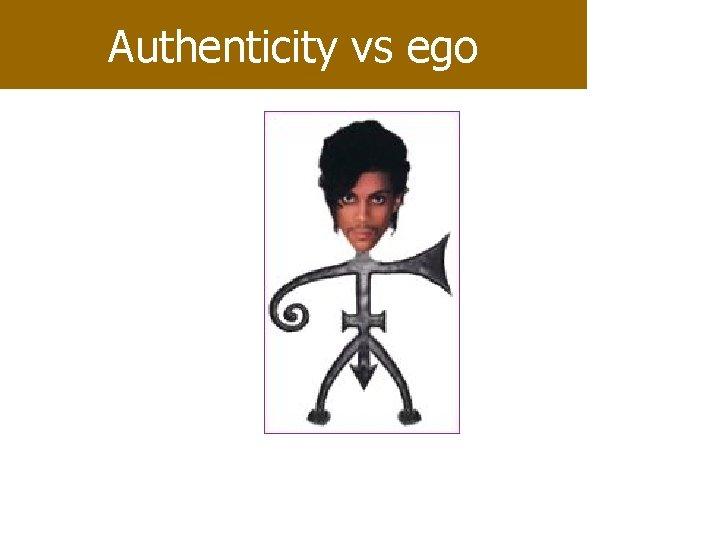Authenticity vs ego