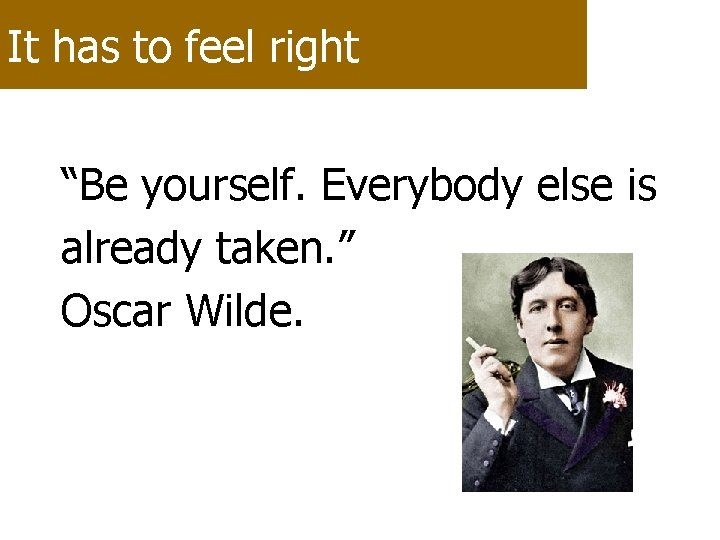 """It has to feel right """"Be yourself. Everybody else is already taken. """" Oscar"""