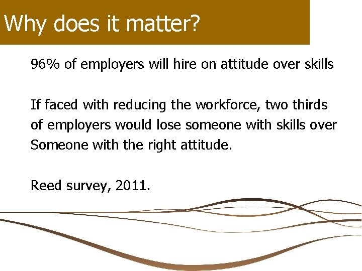 Why does it matter? 96% of employers will hire on attitude over skills If