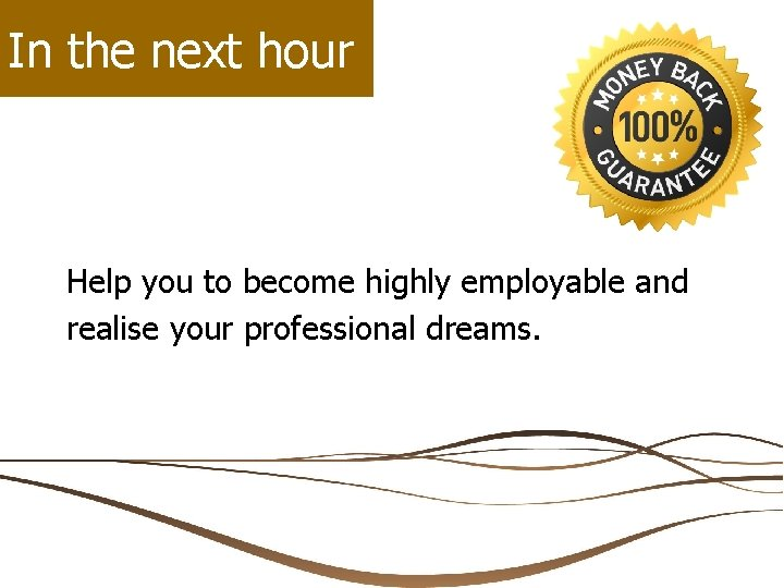 In the next hour Help you to become highly employable and realise your professional