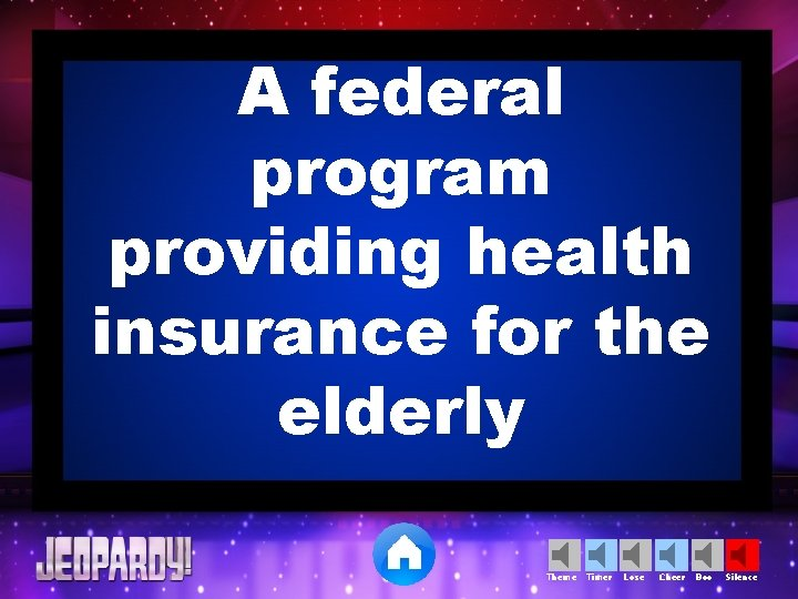 A federal program providing health insurance for the elderly Theme Timer Lose Cheer Boo