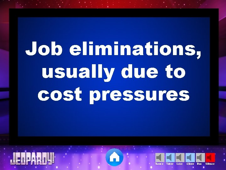 Job eliminations, usually due to cost pressures Theme Timer Lose Cheer Boo Silence