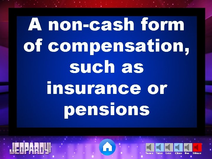 A non-cash form of compensation, such as insurance or pensions Theme Timer Lose Cheer