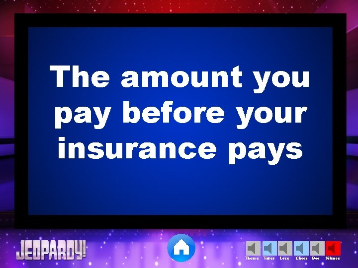 The amount you pay before your insurance pays Theme Timer Lose Cheer Boo Silence