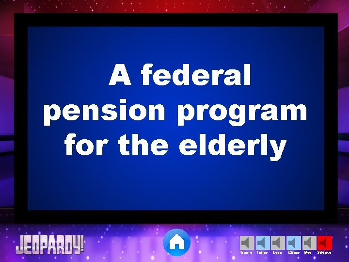 A federal pension program for the elderly Theme Timer Lose Cheer Boo Silence