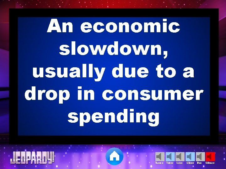 An economic slowdown, usually due to a drop in consumer spending Theme Timer Lose